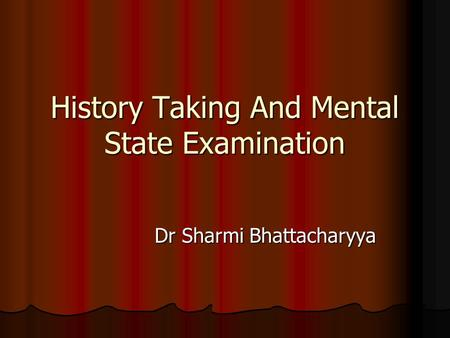 History Taking And Mental State Examination Dr Sharmi Bhattacharyya Dr Sharmi Bhattacharyya.