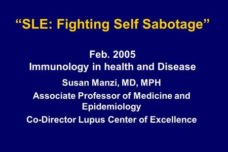 """SLE: Fighting Self Sabotage"" Feb. 2005 Immunology in health and Disease Susan Manzi, MD, MPH Associate Professor of Medicine and Epidemiology Co-Director."