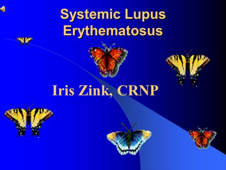 Systemic Lupus Erythematosus Iris Zink, CRNP Objectives Discuss pathophysiology of SLE and its various presentations Discuss impact of SLE on patient's.