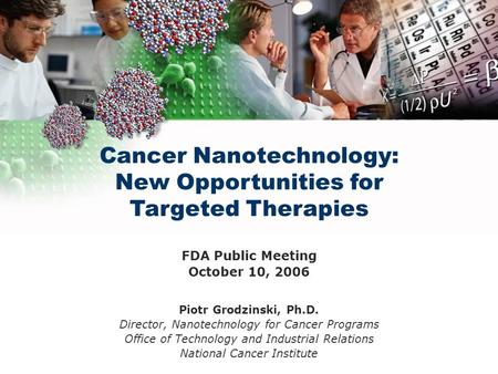 Cancer Nanotechnology: New Opportunities for Targeted Therapies FDA Public Meeting October 10, 2006 Piotr Grodzinski, Ph.D. Director, Nanotechnology for.