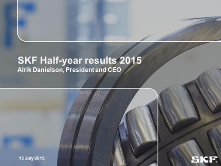 1 SKF Half-year results 2015 Alrik Danielson, President and CEO 15 July 2015.