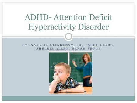 BY: NATALIE CLINGENSMITH, EMILY CLARK, SHELBIE ALLEN, SARAH FEUGE ADHD- Attention Deficit Hyperactivity Disorder.