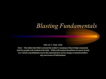 Blasting Fundamentals ©Dr. B. C. Paul 2000 Note – The slides that follow present the author's summary of knowledge commonly held by people well studied.