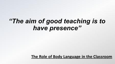 """The aim of good teaching is to have presence"" The Role of Body Language in the Classroom."