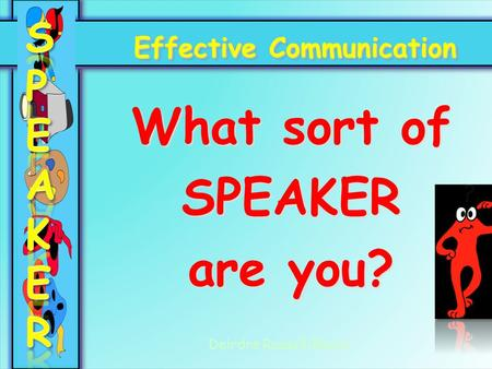 Effective Communication What sort of SPEAKER are you? Deirdre Russell-Bowie.