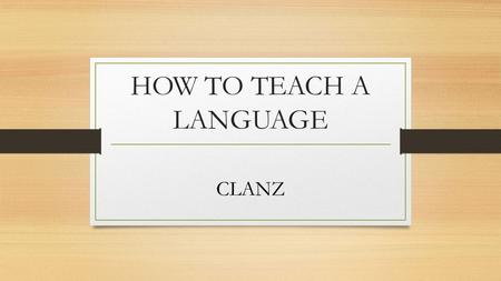 HOW TO TEACH A LANGUAGE CLANZ. Interaction and learning Concepts 1.