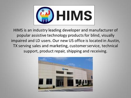 HIMS is an industry leading developer and manufacturer of popular assistive technology products for blind, visually impaired and LD users. Our new US office.