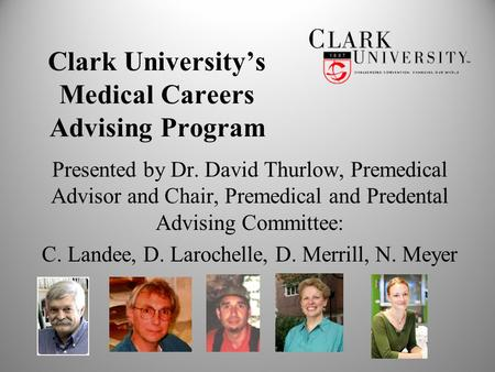 Clark University's Medical Careers Advising Program Presented by Dr. David Thurlow, Premedical Advisor and Chair, Premedical and Predental Advising Committee: