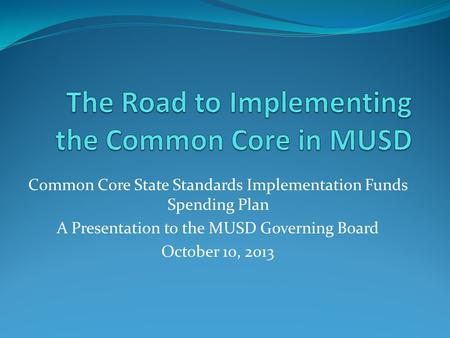 Common Core State Standards Implementation Funds Spending Plan A Presentation to the MUSD Governing Board October 10, 2013.