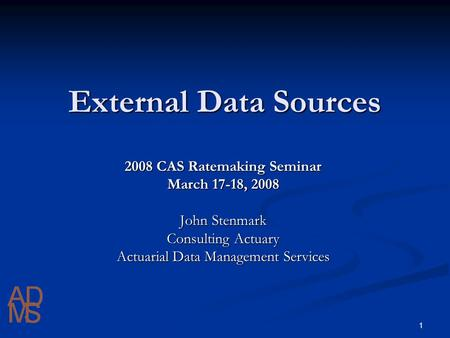 1 External Data Sources 2008 CAS Ratemaking Seminar March 17-18, 2008 John Stenmark Consulting Actuary Actuarial Data Management Services.