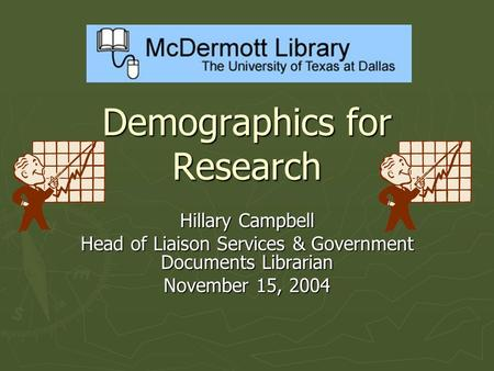 Demographics for Research Hillary Campbell Head of Liaison Services & Government Documents Librarian November 15, 2004.