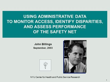 1 USING ADMINISTRATIVE DATA TO MONITOR ACCESS, IDENTIFY DISPARITIES, AND ASSESS PERFORMANCE OF THE SAFETY NET John Billings September, 2003 NYU Center.