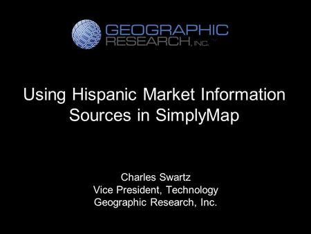Using Hispanic Market Information Sources in SimplyMap Charles Swartz Vice President, Technology Geographic Research, Inc.