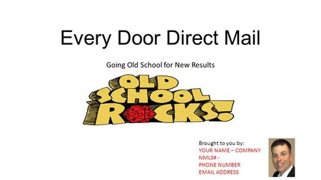 Every Door Direct Mail Going Old School for New Results Brought to you by: YOUR NAME – COMPANY NMLS# - PHONE NUMBER EMAIL ADDRESS.