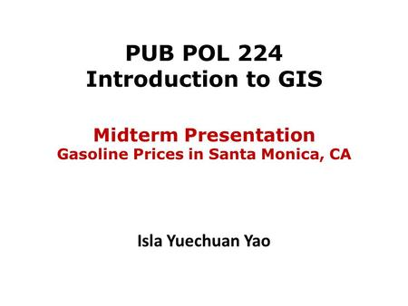 PUB POL 224 Introduction to GIS Isla Yuechuan Yao Midterm Presentation Gasoline Prices in Santa Monica, CA.
