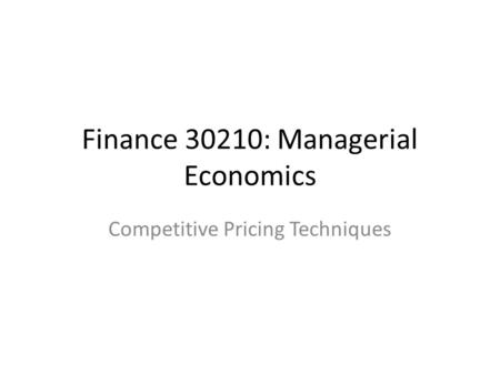 Competitive Pricing Techniques Finance 30210: Managerial Economics.