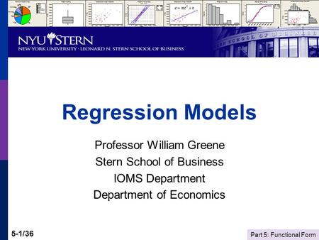 Part 5: Functional Form 5-1/36 Regression Models Professor William Greene Stern School of Business IOMS Department Department of Economics.