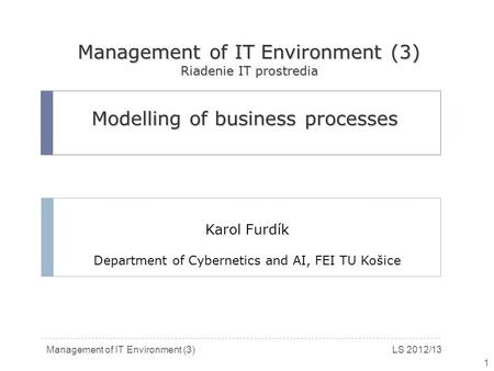 Management of IT Environment (3)LS 2012/13 1 Modelling of business processes Karol Furdík Department of Cybernetics and AI, FEI TU Košice Management of.