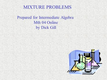 MIXTURE PROBLEMS Prepared for Intermediate Algebra Mth 04 Online by Dick Gill.