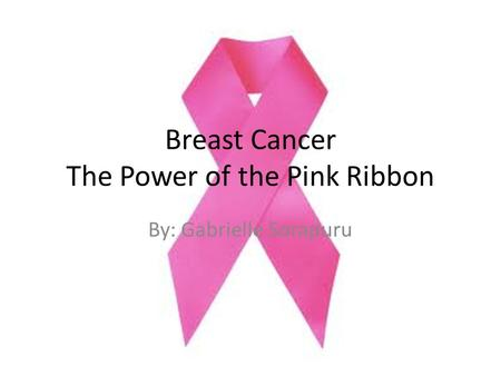 Breast Cancer The Power of the Pink Ribbon By: Gabrielle Sorapuru.