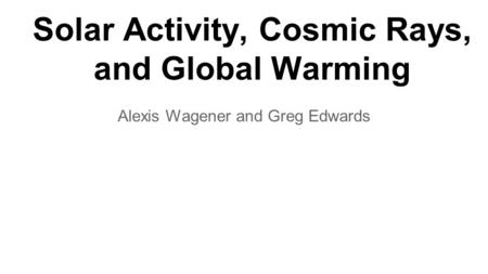Solar Activity, Cosmic Rays, and Global Warming Alexis Wagener and Greg Edwards.