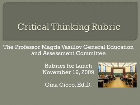 The Professor Magda Vasillov General Education and Assessment Committee Rubrics for Lunch November 19, 2009 Gina Cicco, Ed.D.