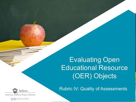 Evaluating Open Educational Resource (OER) Objects Rubric IV: Quality of Assessments CC BYCC BY Achieve 2013.