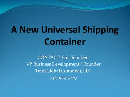 CONTACT: Eric Schubert VP Business Development / Founder TransGlobal Container, LLC 734-929-7129.
