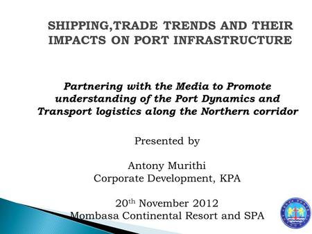 Partnering with the Media to Promote understanding of the Port Dynamics and Transport logistics along the Northern corridor Presented by Antony Murithi.
