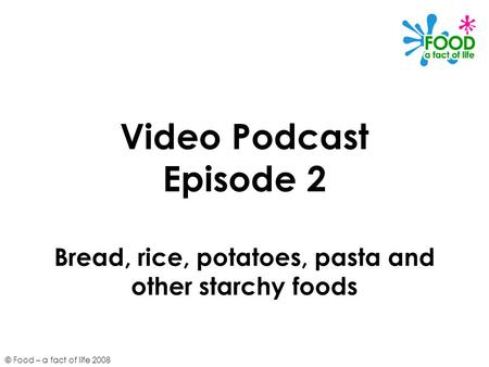 © Food – a fact of life 2008 Video Podcast Episode 2 Bread, rice, potatoes, pasta and other starchy foods.