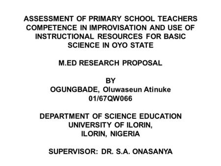 02/05/2013 ASSESSMENT OF PRIMARY SCHOOL TEACHERS COMPETENCE IN IMPROVISATION AND USE OF INSTRUCTIONAL RESOURCES FOR BASIC SCIENCE IN OYO STATE M.ED RESEARCH.