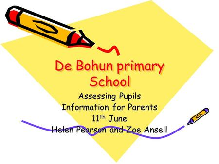 De Bohun primary School Assessing Pupils Information for Parents 11 th June Helen Pearson and Zoe Ansell.