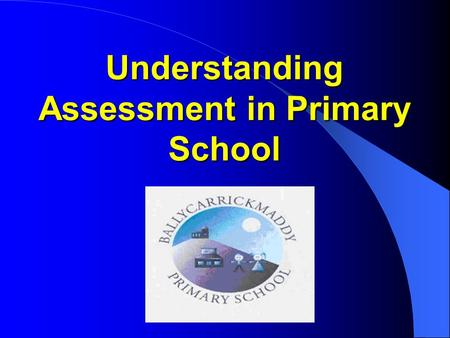 Understanding Assessment in Primary School. Reason for Assessment Evening Direct response to parent survey. Purpose of Assessment Evening 1. Help parents.