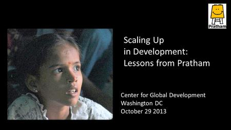 Center for Global Development Washington DC October 29 2013 Scaling Up in Development: Lessons from Pratham.