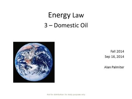 Energy Law 3 – Domestic Oil Fall 2014 Sep 16, 2014 Alan Palmiter Not for distribution- for study purposes only.