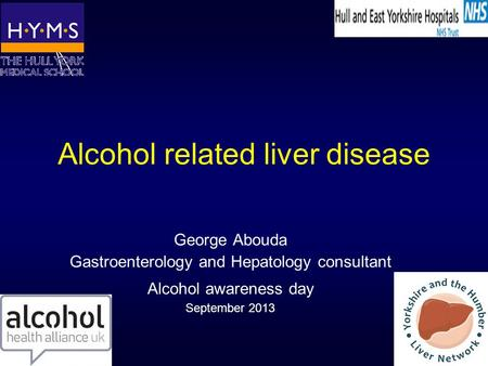 Alcohol related liver disease George Abouda Gastroenterology and Hepatology consultant Alcohol awareness day September 2013.