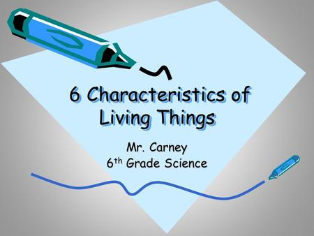 6 Characteristics of Living Things 6 Characteristics of Living Things Mr. Carney 6 th Grade Science.
