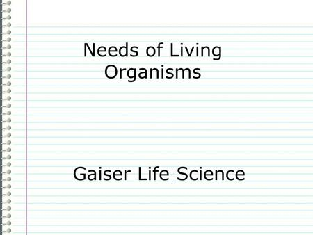 Needs of Living Organisms Gaiser Life Science Know What does a living organism need to stay alive? Evidence Page 13 Make 6 small sketches below showing.