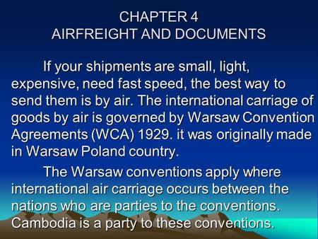 CHAPTER 4 AIRFREIGHT AND DOCUMENTS If your shipments are small, light, expensive, need fast speed, the best way to send them is by air. The international.