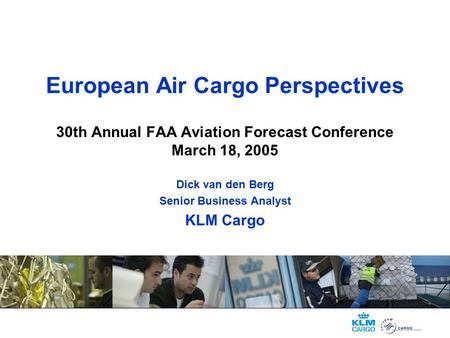 European Air Cargo Perspectives 30th Annual FAA Aviation Forecast Conference March 18, 2005 Dick van den Berg Senior Business Analyst KLM Cargo.