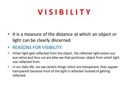 V I S I B I L I T Y It is a measure of the distance at which an object or light can be clearly discerned REASONS FOR VISIBILITY: When light gets reflected.