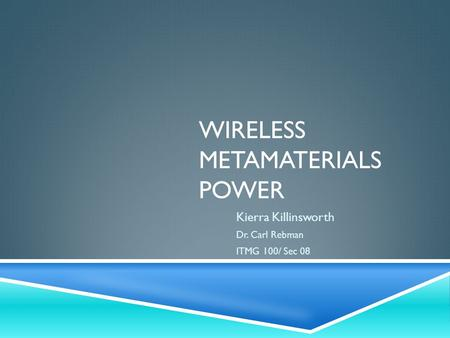 WIRELESS METAMATERIALS POWER Kierra Killinsworth Dr. Carl Rebman ITMG 100/ Sec 08.