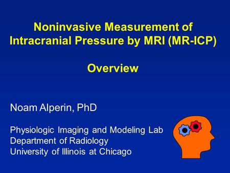 Noninvasive Measurement of Intracranial Pressure by MRI (MR-ICP) Overview Noam Alperin, PhD Physiologic Imaging and Modeling Lab Department of Radiology.