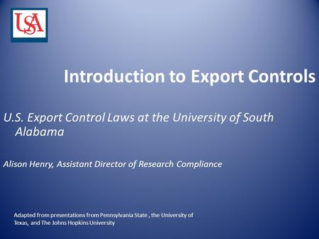 Introduction to Export Controls U.S. Export Control Laws at the University of South Alabama Alison Henry, Assistant Director of Research Compliance Adapted.