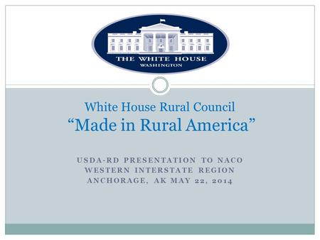 "USDA-RD PRESENTATION TO NACO WESTERN INTERSTATE REGION ANCHORAGE, AK MAY 22, 2014 White House Rural Council ""Made in Rural America"""