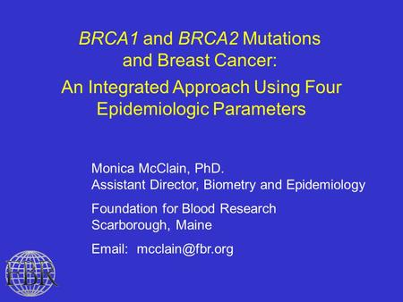 BRCA1 and BRCA2 Mutations and Breast Cancer: An Integrated Approach Using Four Epidemiologic Parameters Monica McClain, PhD. Assistant Director, Biometry.