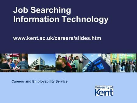Job Searching Information Technology www.kent.ac.uk/careers/slides.htm Careers and Employability Service.