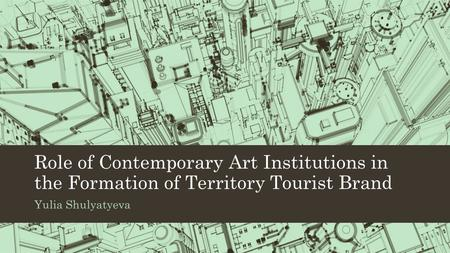 Role of Contemporary Art Institutions in the Formation of Territory Tourist Brand Yulia Shulyatyeva.