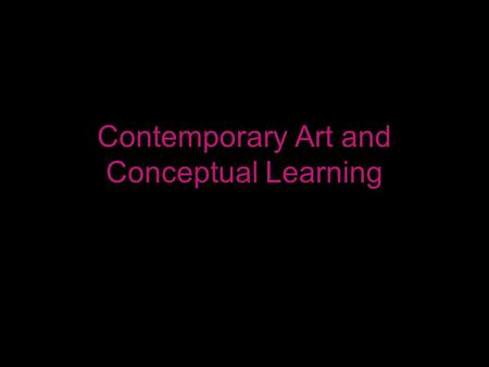 Contemporary Art and Conceptual Learning. Central Idea Contemporary Art can serve as an engaging provocation for conceptual learning.