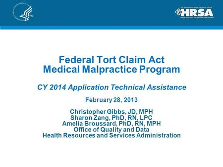 Federal Tort Claim Act Medical Malpractice Program CY 2014 Application Technical Assistance February 28, 2013 Christopher Gibbs, JD, MPH Sharon Zang, PhD,